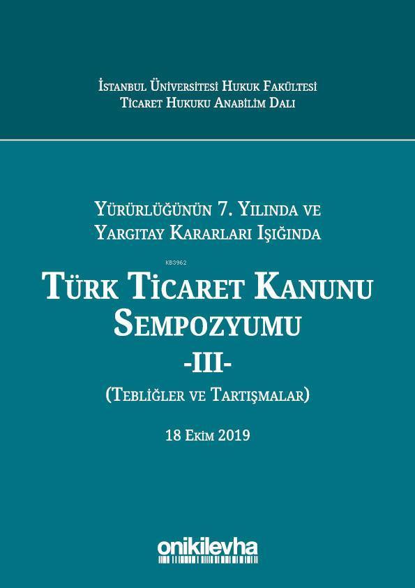 Yürürlüğünün 7. Yılında ve Yargıtay Kararları Işığında Türk Ticaret Kanunu Sempozyumu; - III - (Tebliğler - Tartışmalar) 18 Ekim 2019