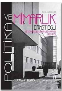 Politika ve Mimarlık; Ernst Egli ve Türkiye'de Modernliğin Arayışı (1927 - 1940)
