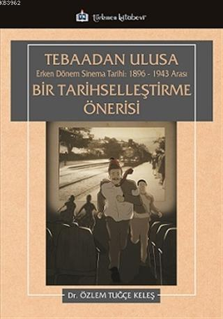 Tebaadan Ulusa Erken Dönem Sinema Tarihi 1896-1943 Arası Bir Tarihselleştirme Önerisi