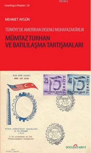 Mümtaz Turhan ve Batılılaşma Tartışmaları; Türkiye'de Amerikan Eksenli Muhafazakarlık