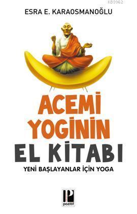 Acemi Yoginin El Kitabı; Yeni Başlayanlar İçin Yoga
