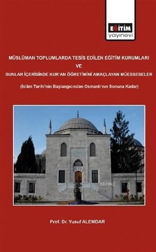 Müslüman Toplumlarda Tesis Edilen Eğitim Kurumları ve Bunlar İçerisinde Kur'an Öğretimini Amaçlayan; İslam Tarihi'nin Başlangıcından Osmanlı'nın Sonuna Kadar