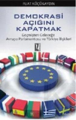 Demokrasi Açığını Kapatmak; Geçmişten Geleceğe Avrupa Parlamentosu ve Türkiye İlişkileri