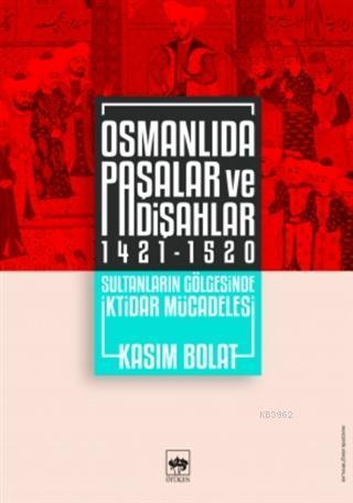 Osmanlıda Paşalar ve Padişahlar 1421 - 1520; Sultanların Gölgesinde İktidar Mücadelesi