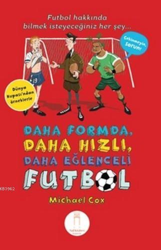 Daha Formda, Daha Hızlı, Daha Eğlenceli Futbol; Futbol Hakkında Bilmek İsteyeceğiniz Herşey (Dünya Kupası' ndan Örneklerle)