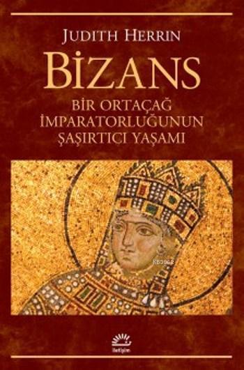 Bizans; Bir Ortaçağ İmparatorluğunun Şaşırtıcı Yaşamı