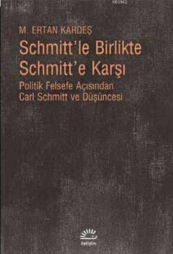 Schmitt'le Birlikte Schmitt'e Karşı; Politik Felsefe Açısından Carl Schmitt ve Düşüncesi