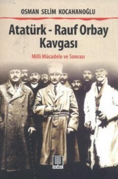 Atatürk - Rauf Orbay Kavgası; (Milli Mücadele ve Sonrası)
