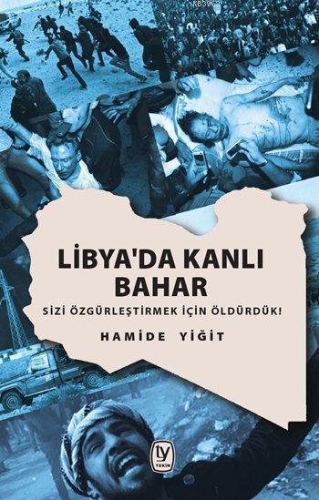 Libya'da Kanlı Bahar; Sizi Özgürleştirmek İçin Öldürdük!