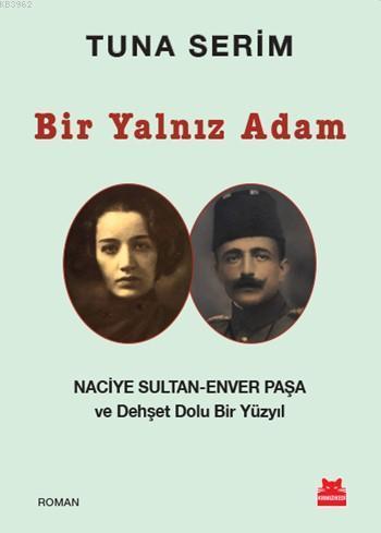 Bir Yalnız Adam; Naciye Sultan - Enver Paşa ve Dehşet Dolu Bir Yüzyıl