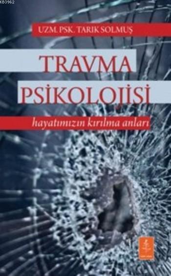 Travma Psikolojisi; Hayatımızın Kırılma Anları