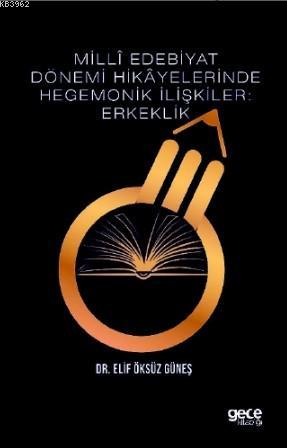 Milli Edebiyat Dönemi Hikayelerinde Hegemonik İlişkiler: Erkeklik
