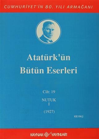 Atatürk'ün Bütün Eserleri Cilt: 19 (Nutuk 1 - 1927)