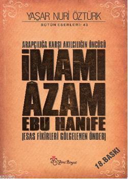 Arapçılığa Karşı Akılcılığın Öncüsü İmamı Âzam Ebu Hanîfe (Ciltli); Esas Fikirleri Gölgelenen Önder