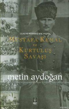 Mustafa Kemal ve Kurtuluş Savaşı; Ülkeye Adanmış Bir Yaşam
