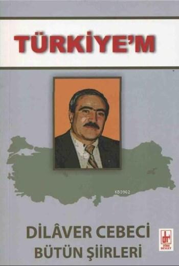 Türkiye'm; Dilaver Cebeci Bütün Şiirleri