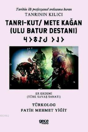 Tarihin ilk profesyonel ordusunu kuran Tanrının Kılıcı Tanrı - Kut - Mete Kağan (Ulu Batur Destanı); Er Erdemi (Türk Savaş Sanatı)