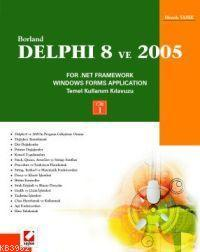Borland Delphi 8 ve 2005 For .Net Framework Windows Forms Application; Temel Kullanım Kılavuzu Cilt:1