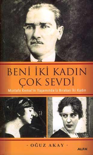 Beni İki Kadın Çok Sevdi; Mustafa Kemal'in Yaşamında İz Bırakan İki Kadın