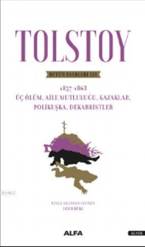 Tolstoy Bütün Eserleri - 1857-1863; Üç Ölüm - Aile Mutluluğu - Kazaklar - Polikuşka - Dekabristler