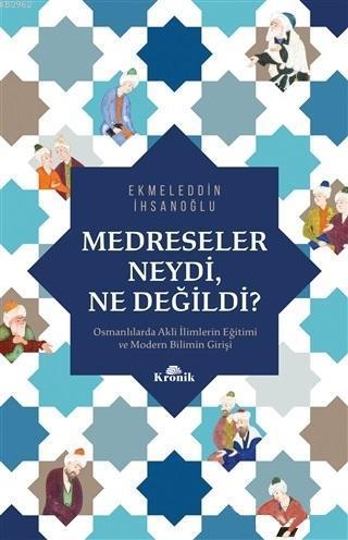 Medreseler Neydi, Ne Değildi?; Osmanlılarda Akli İlimlerin Eğitimi ve Modern Bilimin Girişi