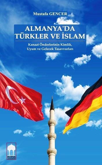 Almanya'da Türkler ve İslam; Kanaat Önderlerinin Kimlik,  Uyum ve Gelecek Tasavvurları