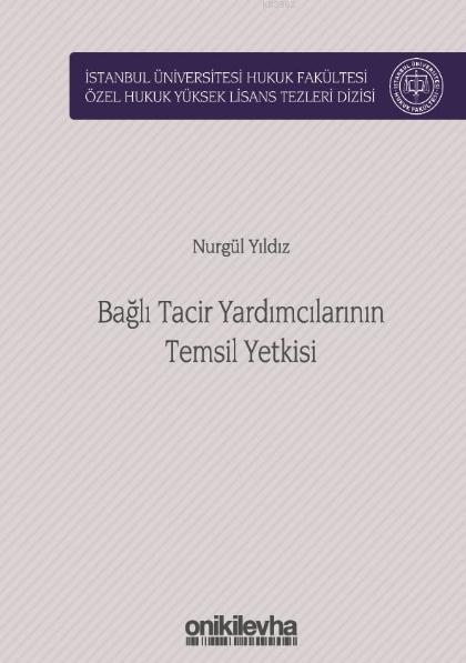Bağlı Tacir Yardımcılarının Temsil Yetkisi; İstanbul Üniversitesi Hukuk Fakültesi Özel Hukuk Yüksek Lisans Tezleri Dizisi No:40