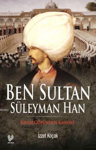 Ben Sultan Süleyman Han; Kendi Gözünden Kanuni