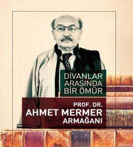 Divanlar Arasında Bir Ömür - Prof. Dr. Ahmet Mermer  Armağanı
