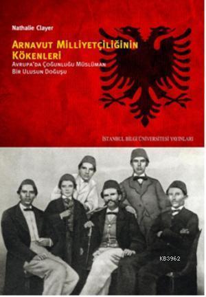 Arnavut Milliyetçiliğinin Kökenleri; Avrupada Çoğunluğu Müslüman Bir Ulusun Doğuşu