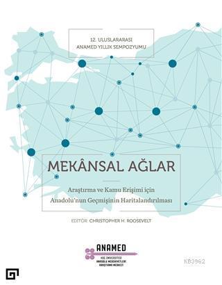 Mekansal Ağlar; Araştırma ve Kamu Erişimi İçin Anadolu'nun Geçmişinin Haritalandırılması
