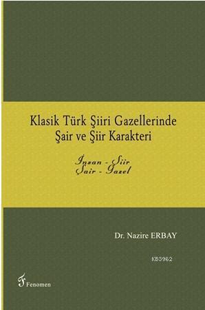 Klasik Türk Şiiri Gazellerinde Şair ve Şiir Karakteri; İnsan - Şiir / Şair - Gazel