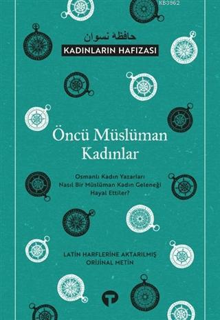 Öncü Müslüman Kadınlar - Kadınların Hafızası; Osmanlı Kadın Yazarları Nasıl Bir Müslüman Kadın Geleneği Hayal Ettiler?