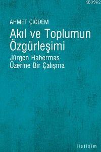 Akıl ve Toplumun Özgürleşimi; Jürgen Habermas Üzerine Bir Çalışma