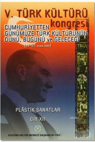 5. Türk Kültürü Kongresi Cilt : 12; Cumhuriyetten Günümüze Türk Kültürünün Dünü, Bugünü ve Geleceği (17-21 Aralık 2002)