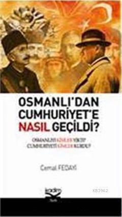 Osmanlı'dan Cumhuriyete Nasıl Geçildi?; Osmanlı'yı Kimler Yıktı? Cumhuriyeti Kimler Kurdu?