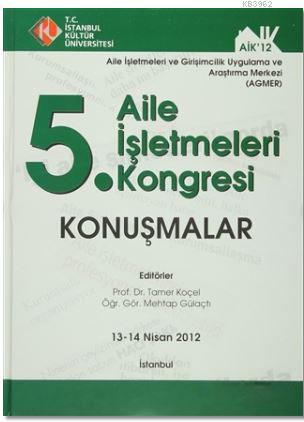 5. Aile İşletmeleri Kongresi : Konuşmalar (13 - 14 Nisan 2012); Aile İşletmeleri ve Girişimcilik Uygulama ve Araştırma Merkezi (Agmer)