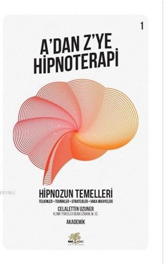 Hipnozun Temelleri - A'dan Z'ye Hipnoterapi (1. Kitap) Telkinler - Teknikler - Stratejiler - Vaka Hikayeleri