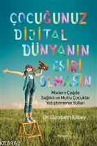 Çocuğunuz Dijital Dünyanın Esiri Olmasın; Modern Çağda Sağlıklı ve Mutlu Çocuklar Yetiştirmenin Yolları