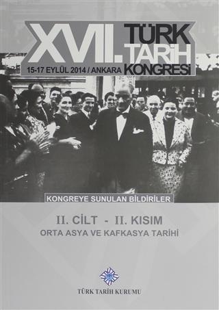 17. Türk Tarih Kongresi 2 Cilt 2. Kısım - Orta Asya ve Kafkasya Tarihi 15-17 Eylül 2014 / Ankara - Kongreye Sunulan Bildiriler
