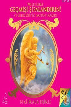 Meleklerle Geçmişi Şifalandırın!; ve Geleceğinizi Baştan Yaratın!