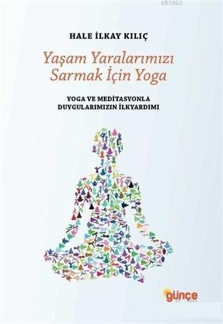 Yaşam Yaralarımızı Sarmak İçin Yoga; Yoga ve Meditasyonla Duygularımızın İlkyardımı