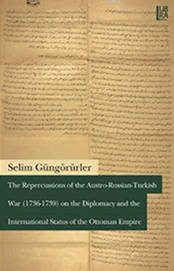 The Repercussions of the Austro - Russian - Turkish War (1736-1739); on the Diplomacy and the International Status of the Ottoman Empire