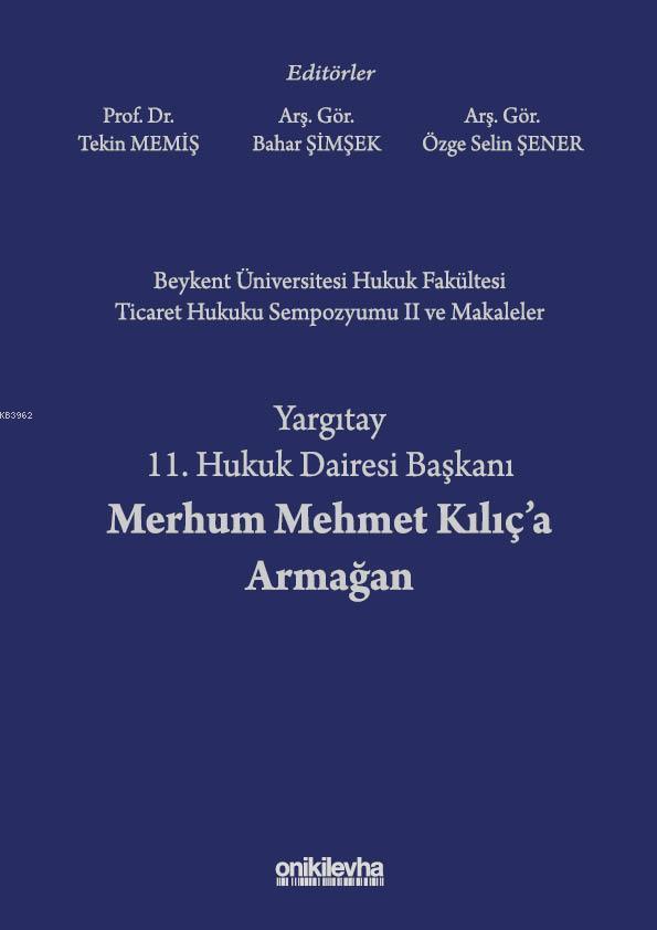 Beykent Üniversitesi Hukuk Fakültesi Ticaret Hukuku Sempozyumu II ve Makaleler; Yargıtay 11. Hukuk Dairesi Başkanı Merhum Mehmet Kılıç'a Armağan