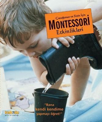 Çocuğunuz ve Sizin İçin Montessori Etkinlikleri; Bana Kendi Kendime Yapmayı Öğret