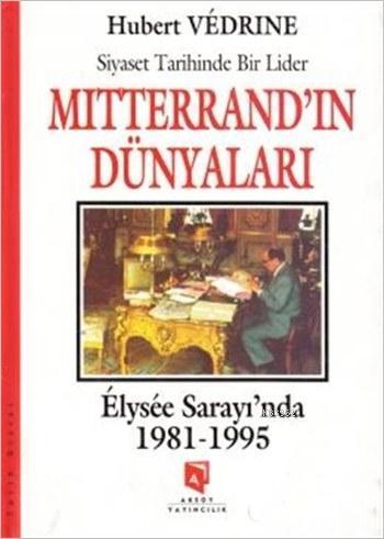 Mitterrand'ın Dünyaları - Elysee Saray'ında (1981-1995); Siyaset Tarihinde Bir Lider