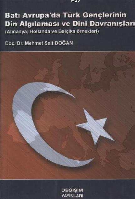 Batı Avrupa'da Türk Gençlerinin Din Algılanması ve Dini Davranışları; Almanya, Hollanda ve Belçika Örnekleri