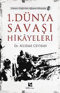 1. Dünya Savaşı Hikâyeleri; Osmanlı Dağılırken Ağlayan Hikayeler 3