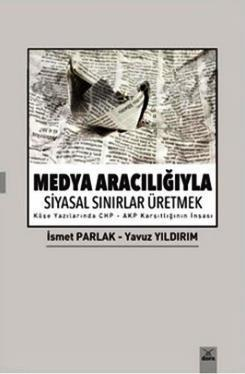 Medya Aracılığıyla Siyasal Sınırlar Üretmek; Köşe Yazılarında CHP - AKP Karşıtlığının İnşası