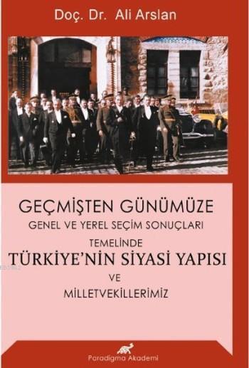 Geçmişten Günümüze Türkiye'nin Siyasi Yapısı ve Milletvekillerimiz; Genel ve Yerel Seçim Sonuçları Temelinde